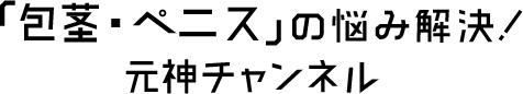 「包茎・ペニス」の悩み解決!元神チャンネル